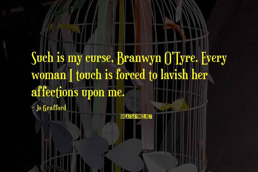 Tyre Sayings By Jo Grafford: Such is my curse, Branwyn O'Tyre. Every woman I touch is forced to lavish her