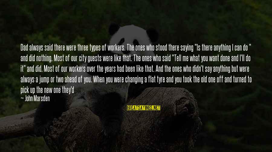 Tyre Sayings By John Marsden: Dad always said there were three types of workers. The ones who stood there saying