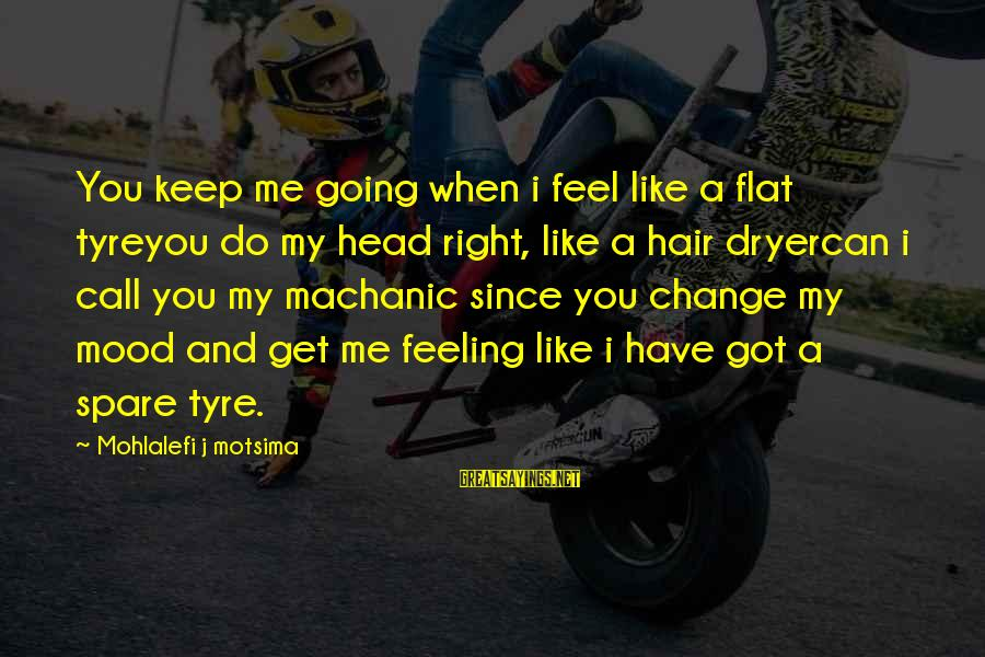 Tyre Sayings By Mohlalefi J Motsima: You keep me going when i feel like a flat tyreyou do my head right,
