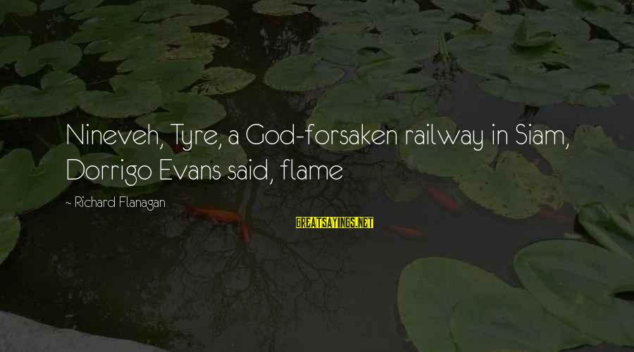 Tyre Sayings By Richard Flanagan: Nineveh, Tyre, a God-forsaken railway in Siam, Dorrigo Evans said, flame