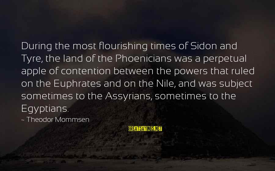 Tyre Sayings By Theodor Mommsen: During the most flourishing times of Sidon and Tyre, the land of the Phoenicians was