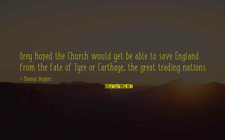 Tyre Sayings By Thomas Hughes: Grey hoped the Church would yet be able to save England from the fate of