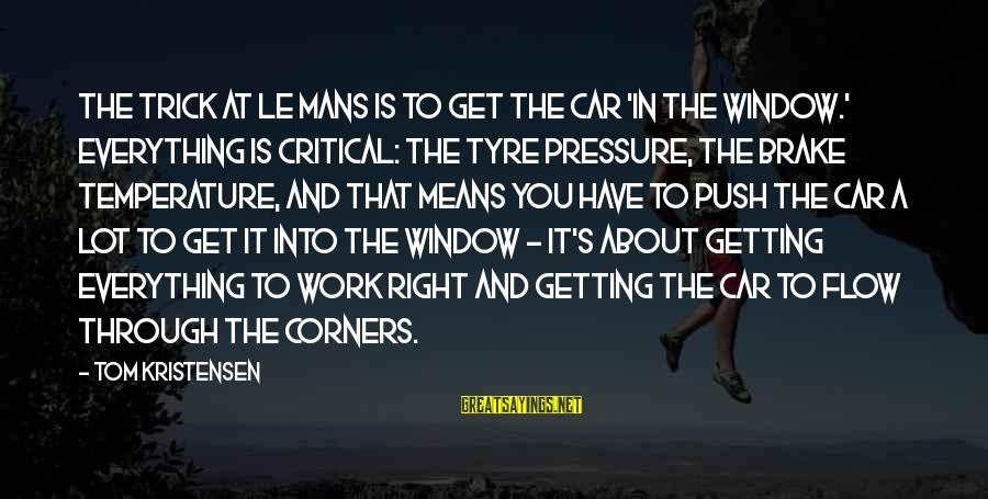 Tyre Sayings By Tom Kristensen: The trick at Le Mans is to get the car 'in the window.' Everything is