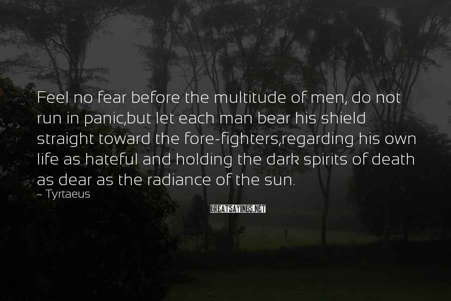 Tyrtaeus Sayings: Feel no fear before the multitude of men, do not run in panic,but let each