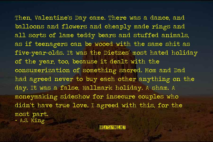 U Lame Sayings By A.S. King: Then, Valentine's Day came. There was a dance, and balloons and flowers and cheaply made