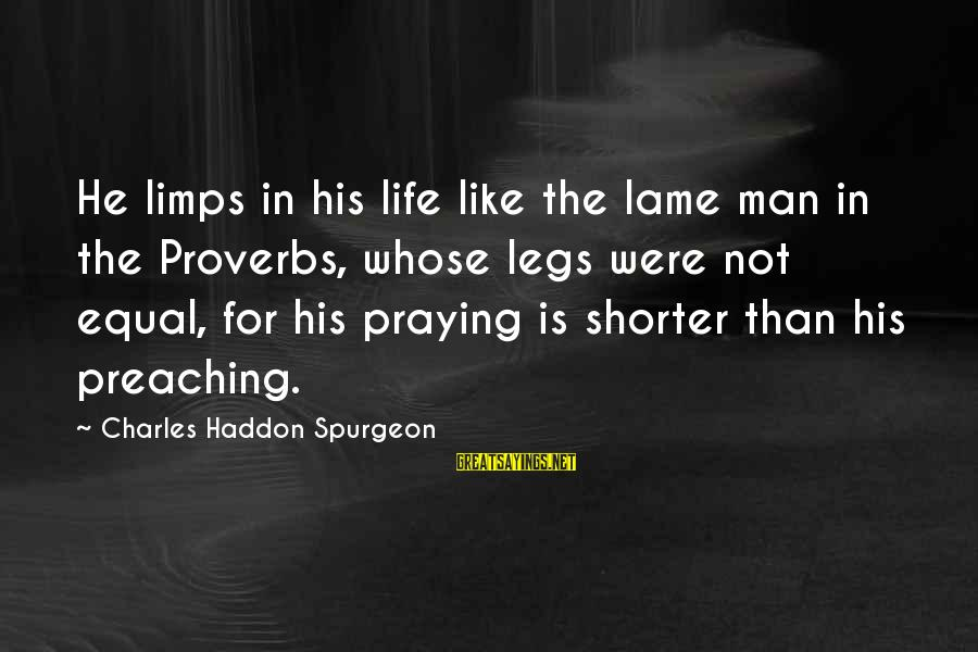 U Lame Sayings By Charles Haddon Spurgeon: He limps in his life like the lame man in the Proverbs, whose legs were