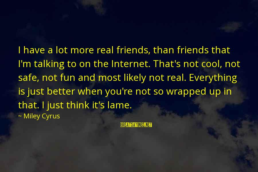U Lame Sayings By Miley Cyrus: I have a lot more real friends, than friends that I'm talking to on the