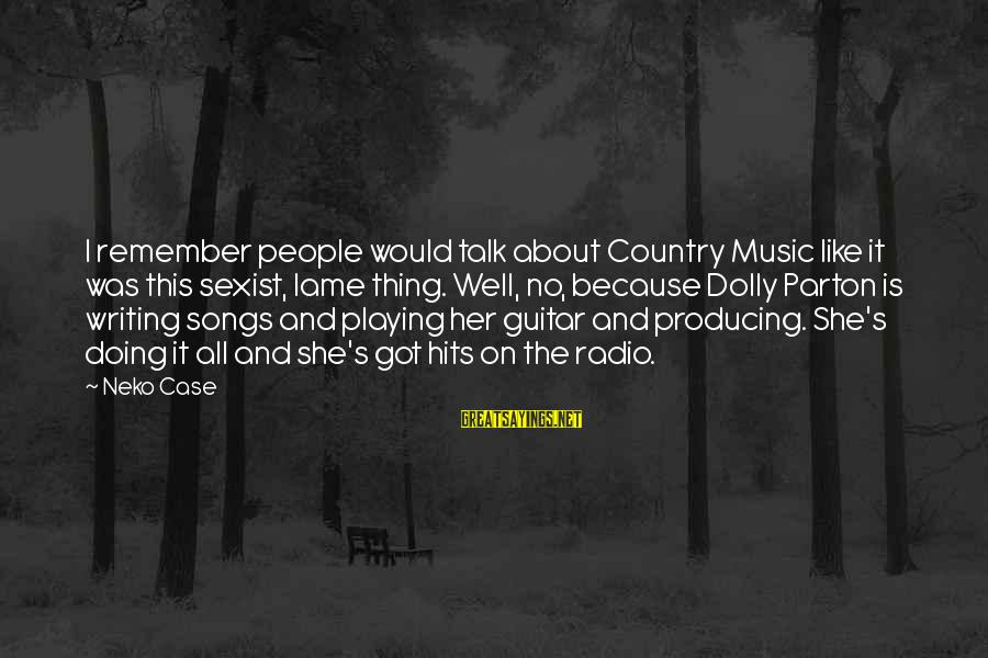 U Lame Sayings By Neko Case: I remember people would talk about Country Music like it was this sexist, lame thing.