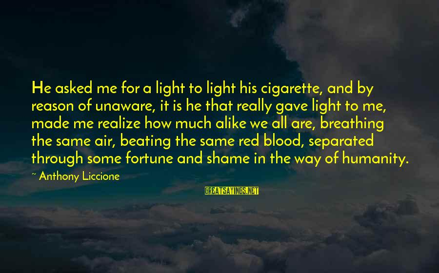 U Made Me Realize Sayings By Anthony Liccione: He asked me for a light to light his cigarette, and by reason of unaware,