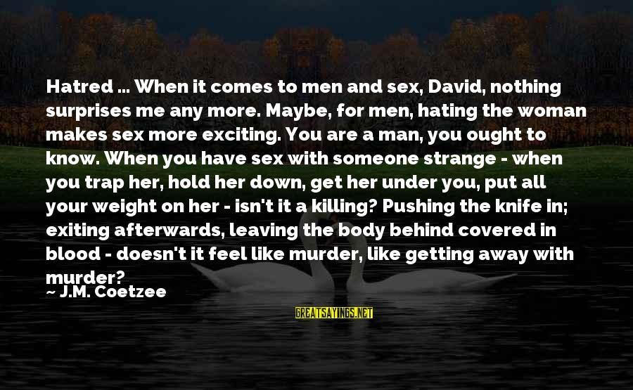 U Pushing Me Away Sayings By J.M. Coetzee: Hatred ... When it comes to men and sex, David, nothing surprises me any more.