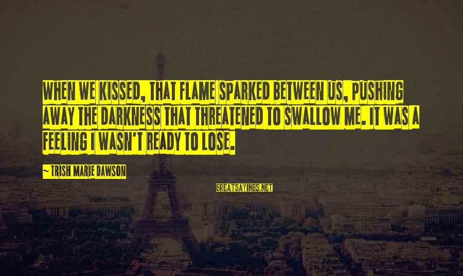 U Pushing Me Away Sayings By Trish Marie Dawson: When we kissed, that flame sparked between us, pushing away the darkness that threatened to