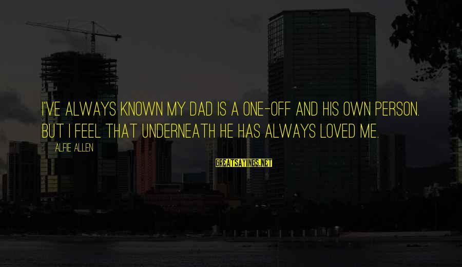 U R D One For Me Sayings By Alfie Allen: I've always known my dad is a one-off and his own person. But I feel