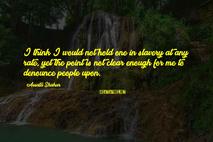 U R D One For Me Sayings By Assata Shakur: I think I would not hold one in slavery at any rate, yet the point