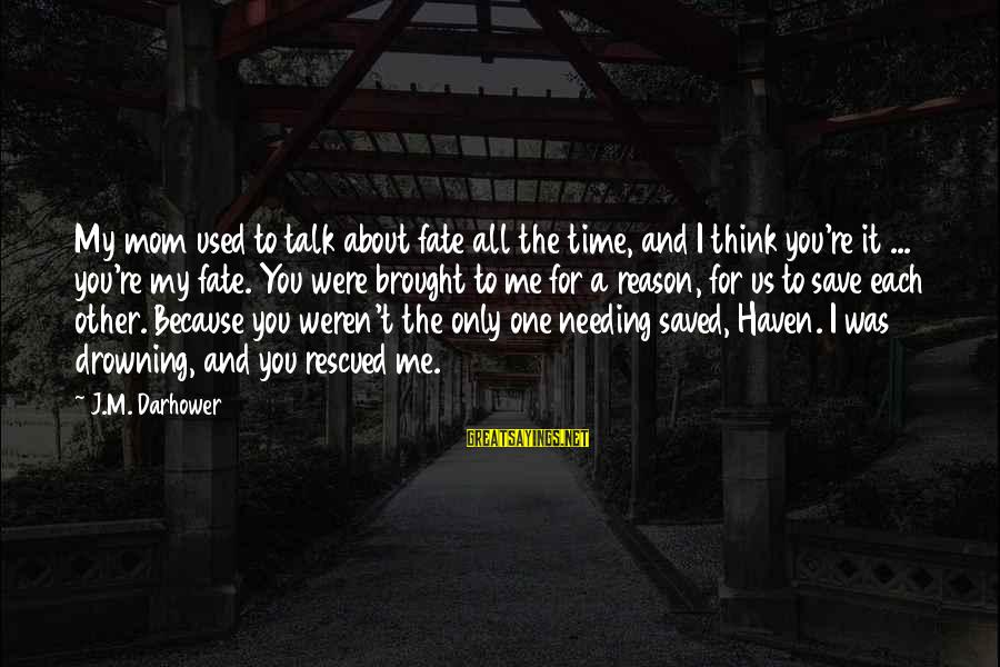 U R D One For Me Sayings By J.M. Darhower: My mom used to talk about fate all the time, and I think you're it