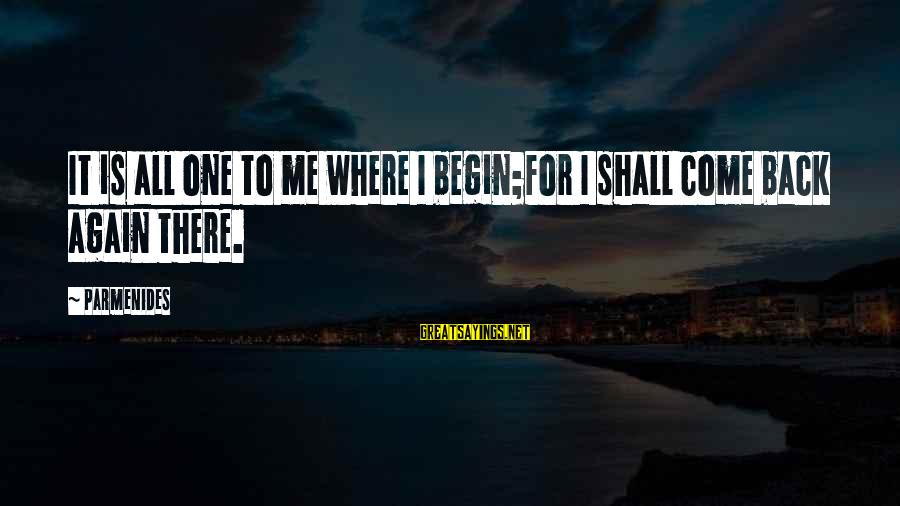 U R D One For Me Sayings By Parmenides: It is all one to me where I begin;for I shall come back again there.