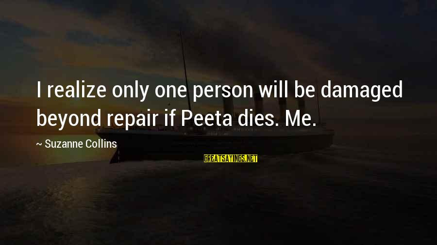 U R D One For Me Sayings By Suzanne Collins: I realize only one person will be damaged beyond repair if Peeta dies. Me.