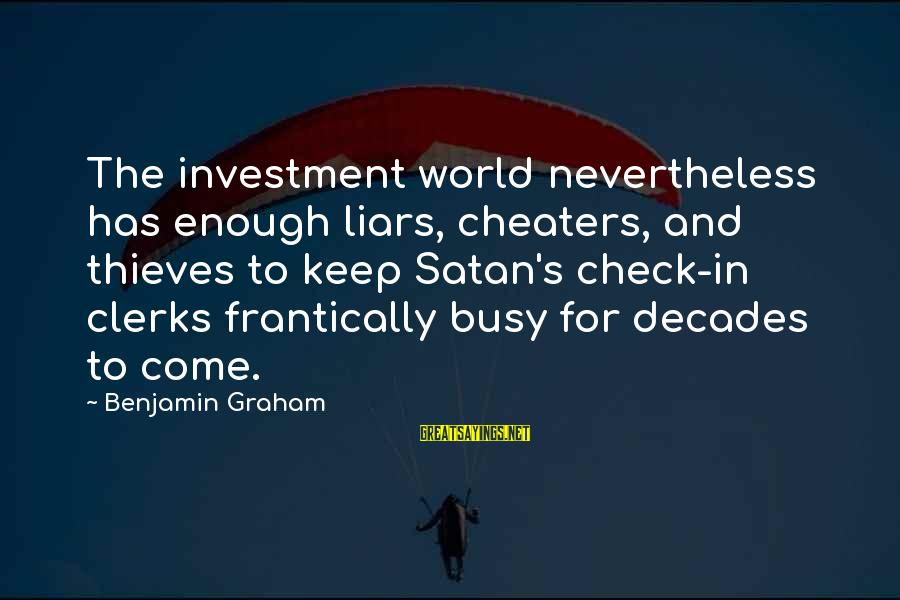 U R So Busy Sayings By Benjamin Graham: The investment world nevertheless has enough liars, cheaters, and thieves to keep Satan's check-in clerks