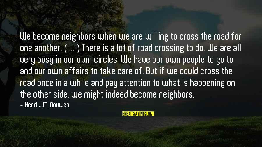 U R So Busy Sayings By Henri J.M. Nouwen: We become neighbors when we are willing to cross the road for one another. (