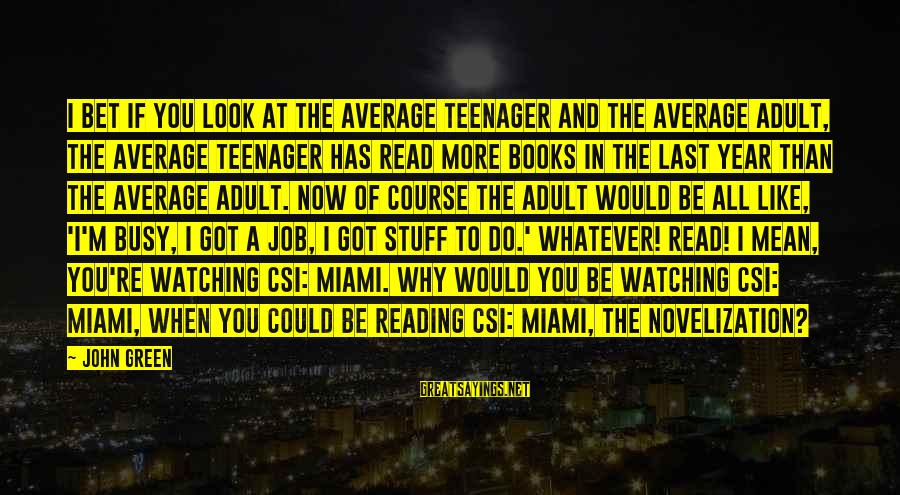 U R So Busy Sayings By John Green: I bet if you look at the average teenager and the average adult, the average