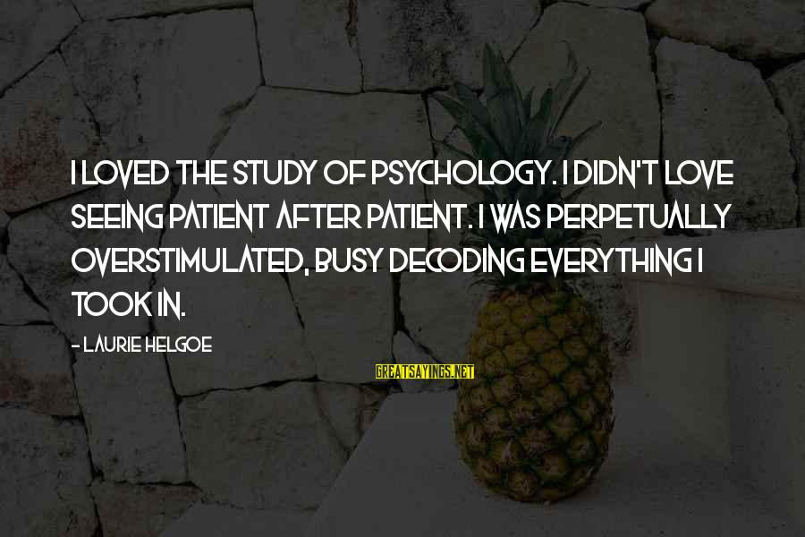 U R So Busy Sayings By Laurie Helgoe: I loved the study of psychology. I didn't love seeing patient after patient. I was