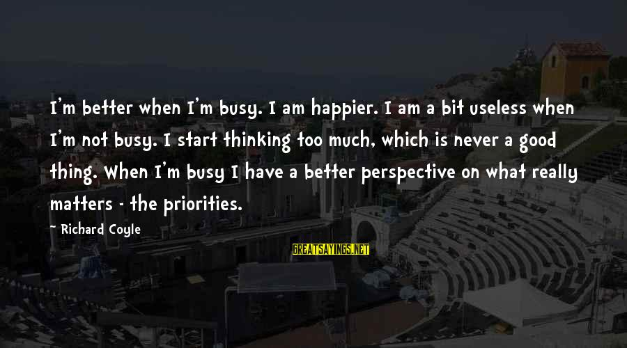 U R So Busy Sayings By Richard Coyle: I'm better when I'm busy. I am happier. I am a bit useless when I'm