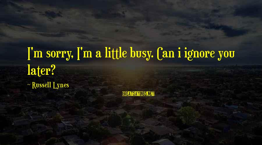 U R So Busy Sayings By Russell Lynes: I'm sorry, I'm a little busy. Can i ignore you later?