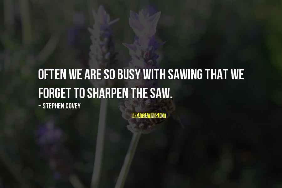 U R So Busy Sayings By Stephen Covey: Often we are so busy with sawing that we forget to sharpen the saw.