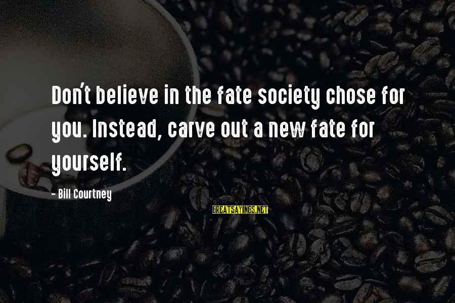 U R Unique Sayings By Bill Courtney: Don't believe in the fate society chose for you. Instead, carve out a new fate