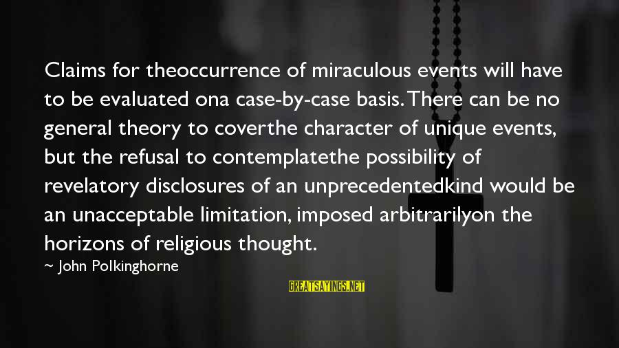 U R Unique Sayings By John Polkinghorne: Claims for theoccurrence of miraculous events will have to be evaluated ona case-by-case basis. There