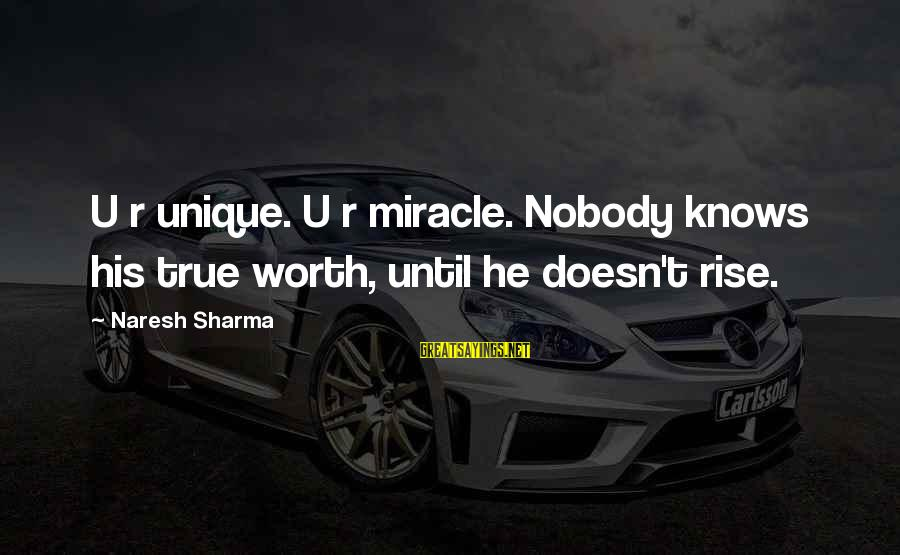 U R Unique Sayings By Naresh Sharma: U r unique. U r miracle. Nobody knows his true worth, until he doesn't rise.