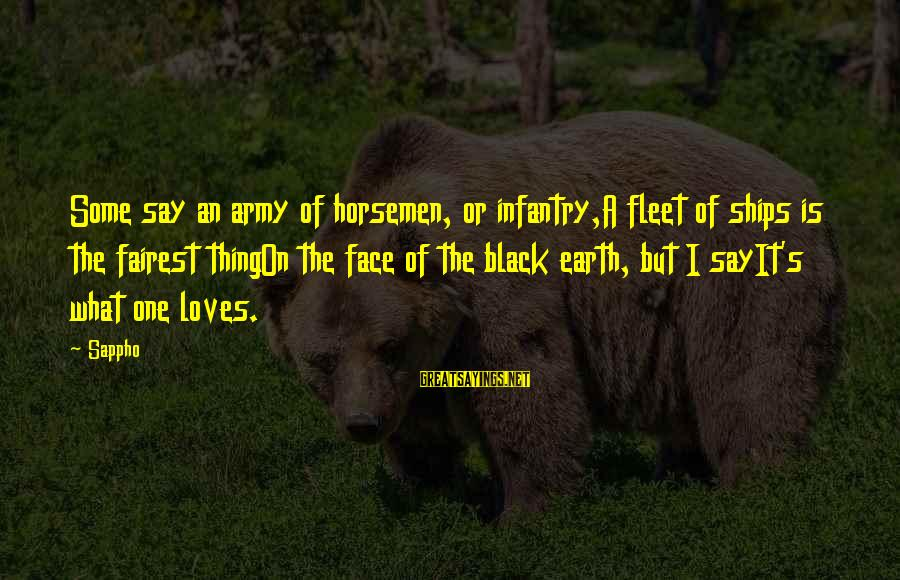 U.s. Army Infantry Sayings By Sappho: Some say an army of horsemen, or infantry,A fleet of ships is the fairest thingOn