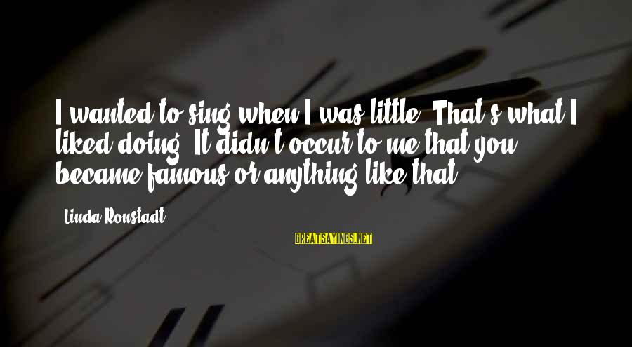 Ubuntu Random Sayings By Linda Ronstadt: I wanted to sing when I was little. That's what I liked doing. It didn't