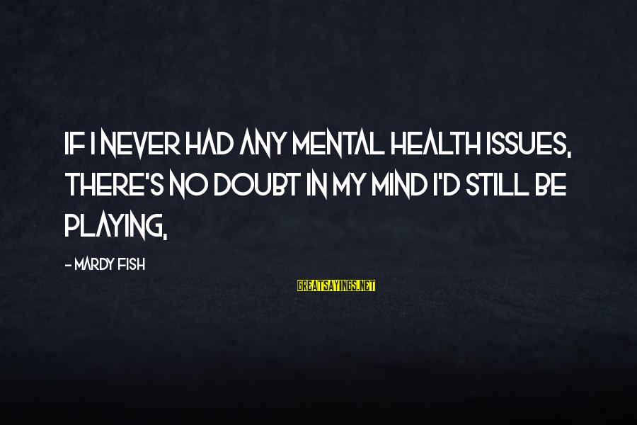 Ubuntu Random Sayings By Mardy Fish: If I never had any mental health issues, there's no doubt in my mind I'd
