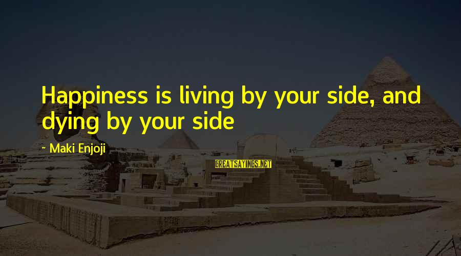 Udaan Sayings By Maki Enjoji: Happiness is living by your side, and dying by your side