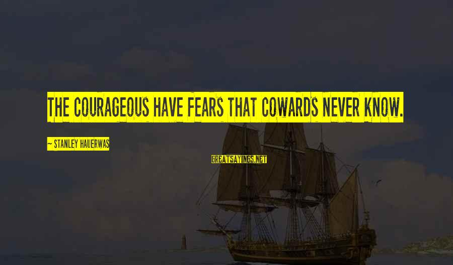 Ugly Selfies Sayings By Stanley Hauerwas: The courageous have fears that cowards never know.