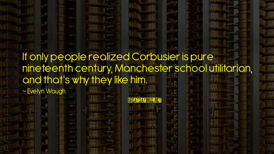 Uk Parcel Sayings By Evelyn Waugh: If only people realized Corbusier is pure nineteenth century, Manchester school utilitarian, and that's why
