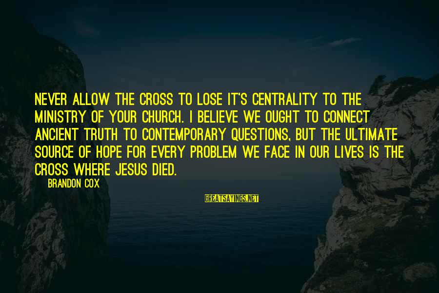 Ultimate Questions Sayings By Brandon Cox: Never allow the cross to lose it's centrality to the ministry of your church. I