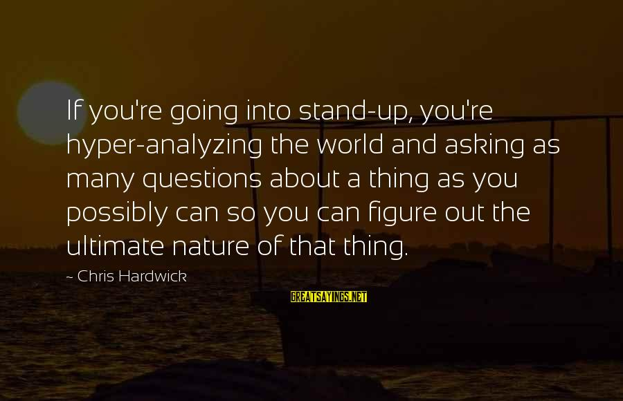 Ultimate Questions Sayings By Chris Hardwick: If you're going into stand-up, you're hyper-analyzing the world and asking as many questions about