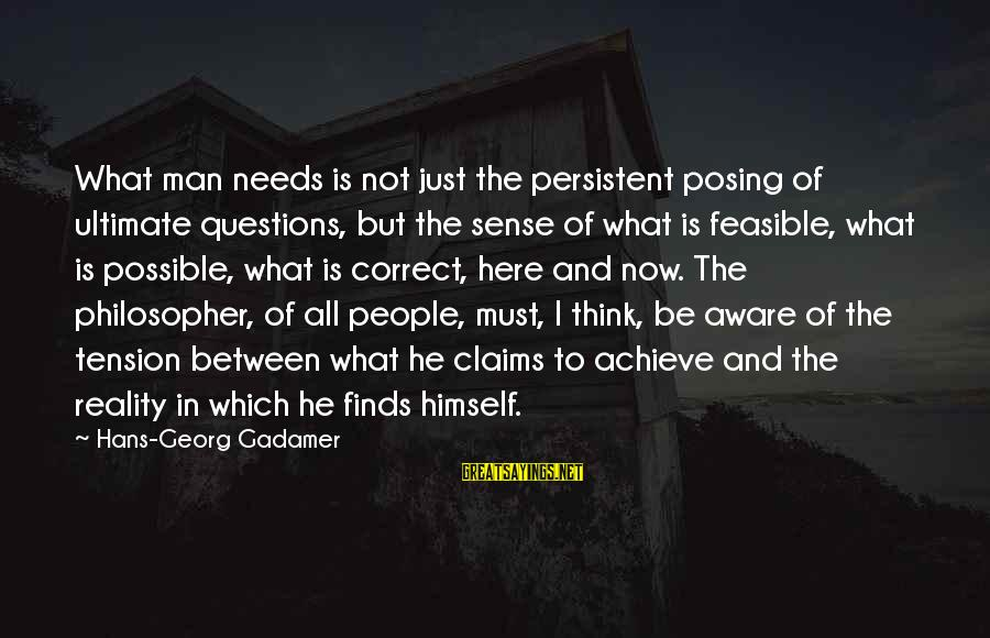 Ultimate Questions Sayings By Hans-Georg Gadamer: What man needs is not just the persistent posing of ultimate questions, but the sense