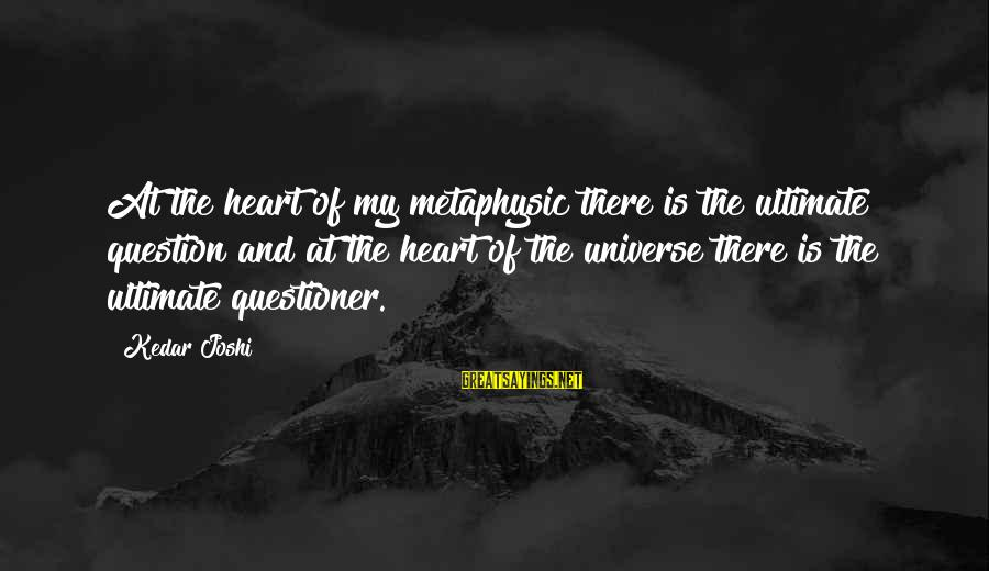 Ultimate Questions Sayings By Kedar Joshi: At the heart of my metaphysic there is the ultimate question and at the heart