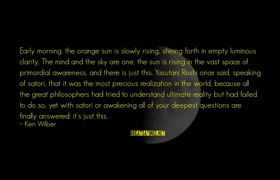 Ultimate Questions Sayings By Ken Wilber: Early morning, the orange sun is slowly rising, shining forth in empty luminous clarity. The