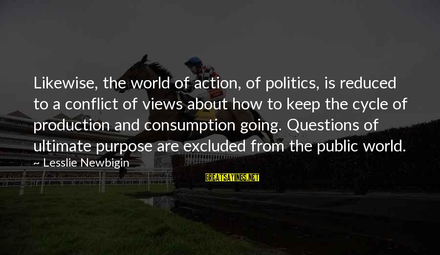 Ultimate Questions Sayings By Lesslie Newbigin: Likewise, the world of action, of politics, is reduced to a conflict of views about