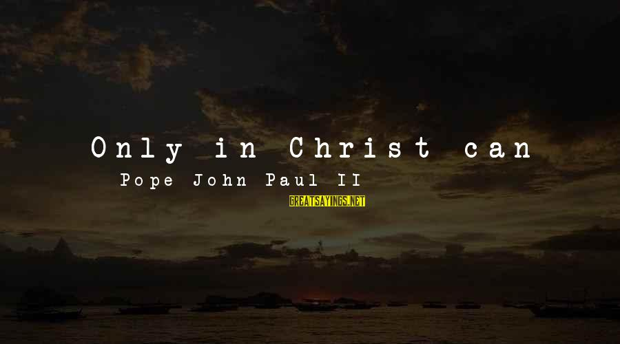 Ultimate Questions Sayings By Pope John Paul II: Only in Christ can men and women find answers to the ultimate questions that trouble