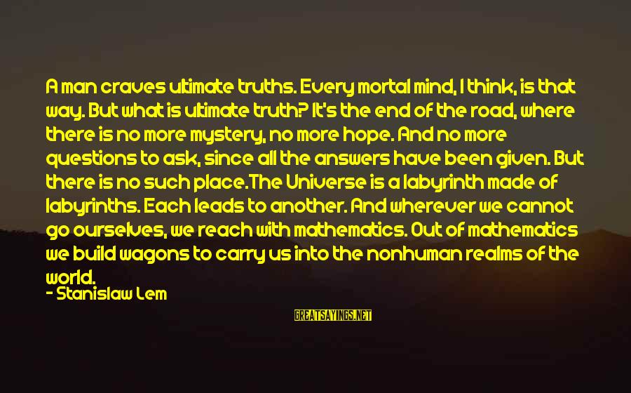 Ultimate Questions Sayings By Stanislaw Lem: A man craves ultimate truths. Every mortal mind, I think, is that way. But what