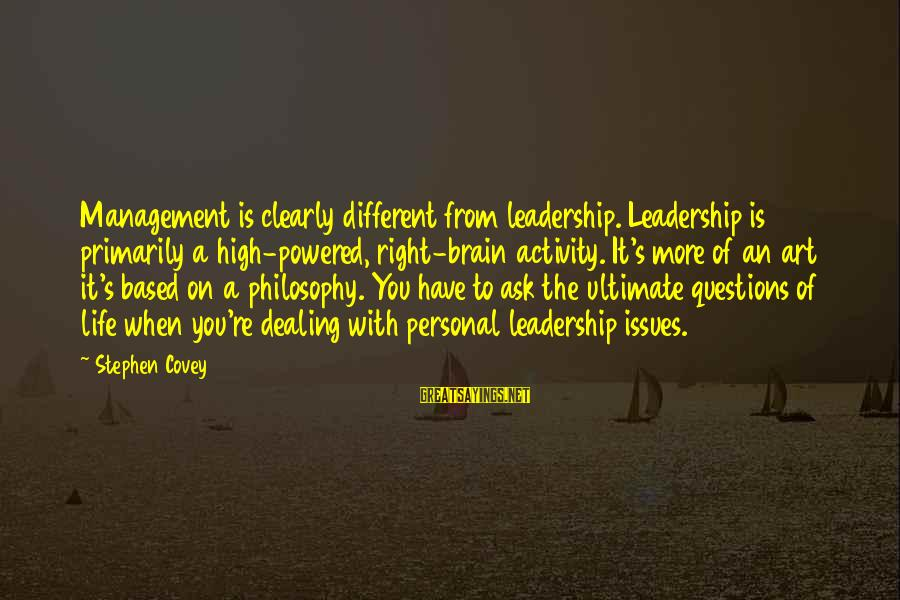 Ultimate Questions Sayings By Stephen Covey: Management is clearly different from leadership. Leadership is primarily a high-powered, right-brain activity. It's more