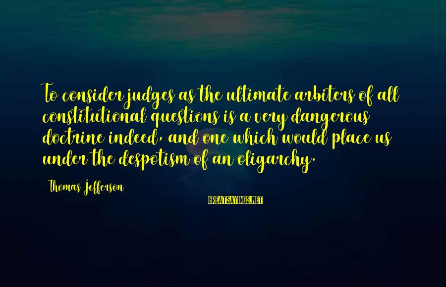 Ultimate Questions Sayings By Thomas Jefferson: To consider judges as the ultimate arbiters of all constitutional questions is a very dangerous