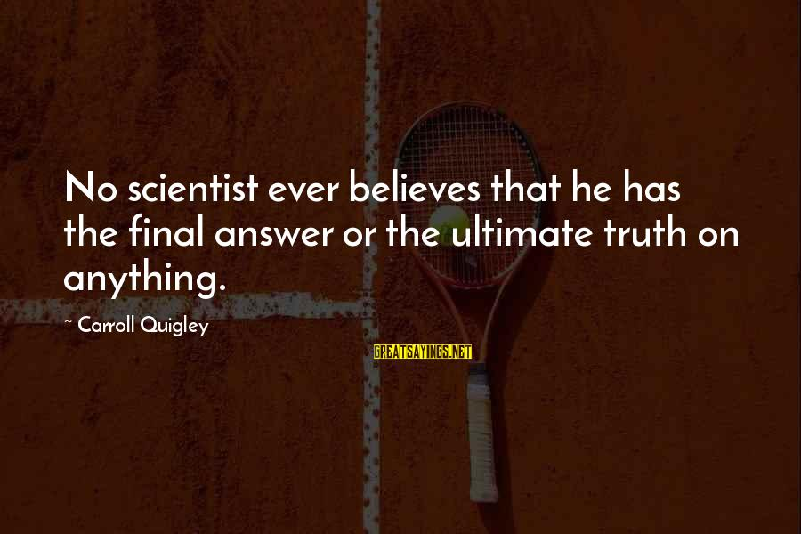 Ultimate Truth Sayings By Carroll Quigley: No scientist ever believes that he has the final answer or the ultimate truth on