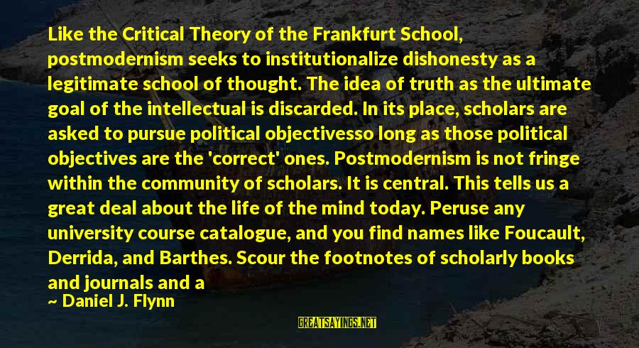 Ultimate Truth Sayings By Daniel J. Flynn: Like the Critical Theory of the Frankfurt School, postmodernism seeks to institutionalize dishonesty as a