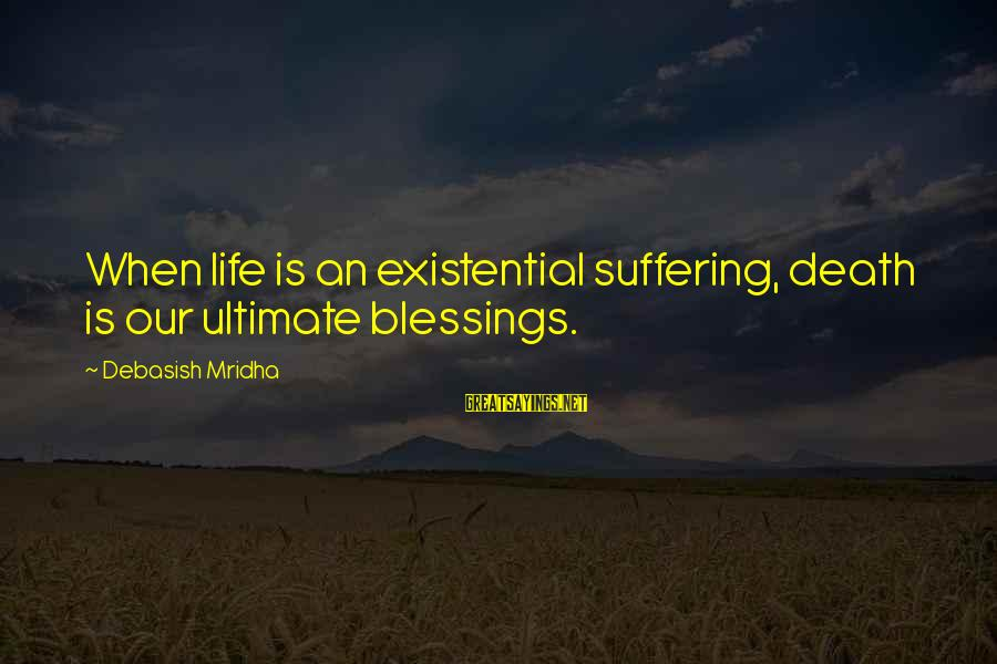 Ultimate Truth Sayings By Debasish Mridha: When life is an existential suffering, death is our ultimate blessings.