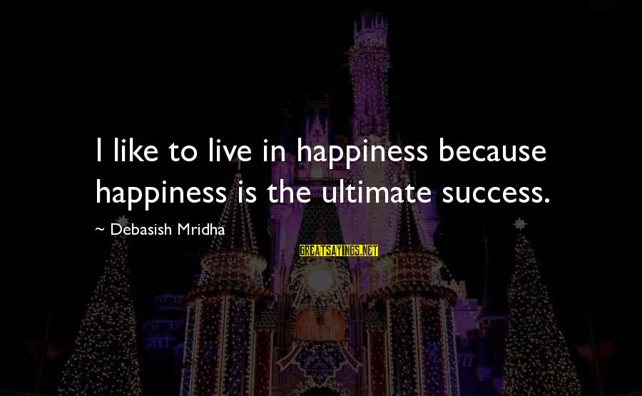Ultimate Truth Sayings By Debasish Mridha: I like to live in happiness because happiness is the ultimate success.